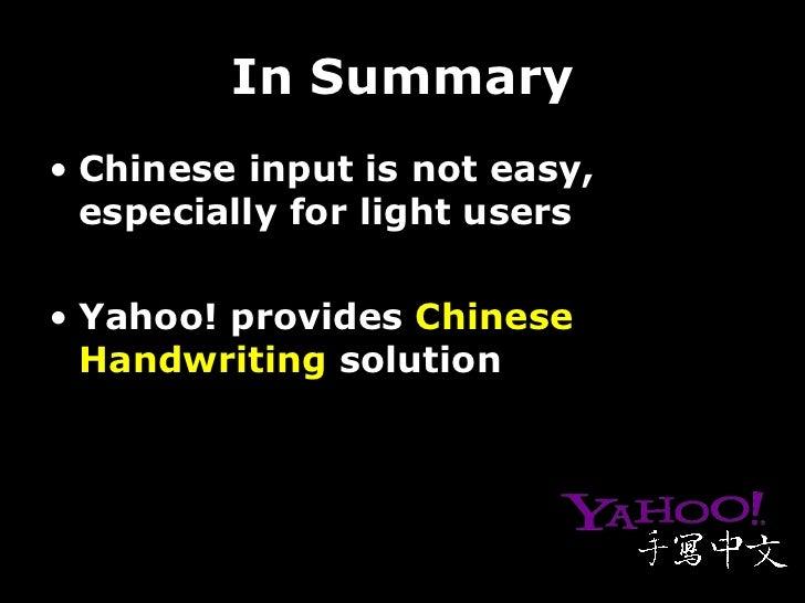 In Summary <ul><li>Chinese input is not easy, especially for light users </li></ul><ul><li>Yahoo! provides  Chinese Handwr...