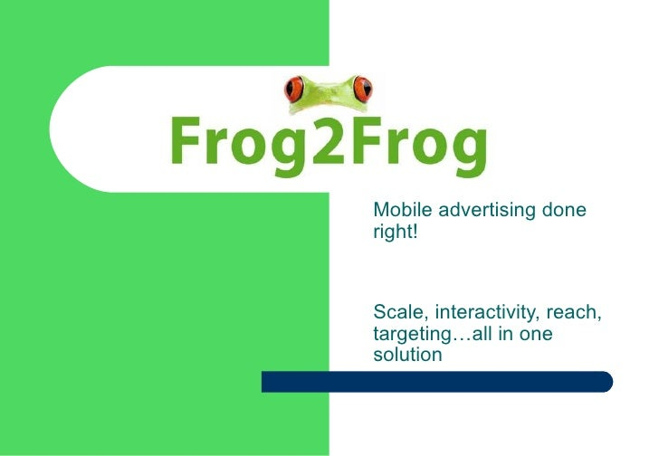 <ul><ul><li>Mobile advertising done right! </li></ul></ul><ul><ul><li>Scale, interactivity, reach, targeting…all in one so...