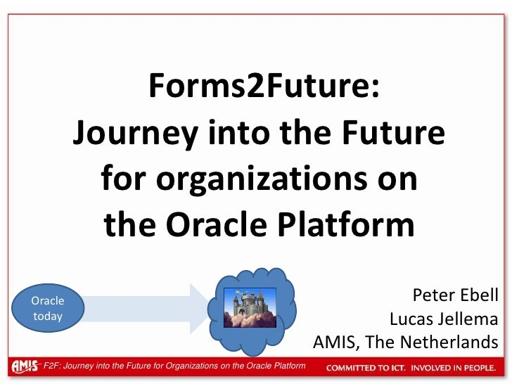 Forms 2 Future - the ongoing journey into the future for Oracle based organizations