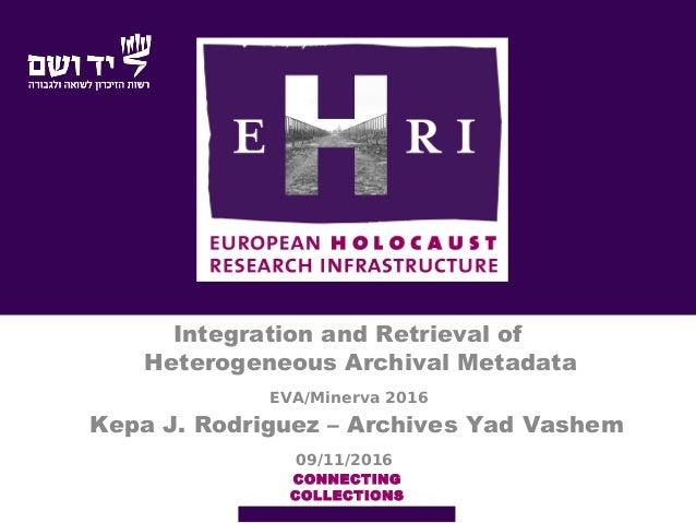 EVA/Minerva 2016 Integration and Retrieval of Heterogeneous Archival Metadata CONNECTING COLLECTIONS Kepa J. Rodriguez – A...
