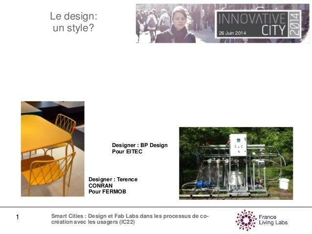 26 Juin 2014 1 Smart Cities : Design et Fab Labs dans les processus de co- création avec les usagers (IC22) Le design: un ...