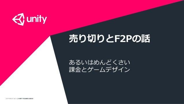 COPYRIGHT 2014 @ UNITY TECHNOLOGIES 売り切りとF2Pの話 あるいはめんどくさい 課金とゲームデザイン