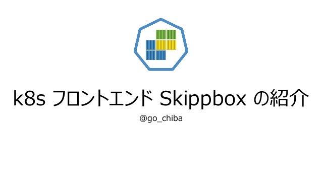 k8s フロントエンド Skippbox の紹介 @go_chiba