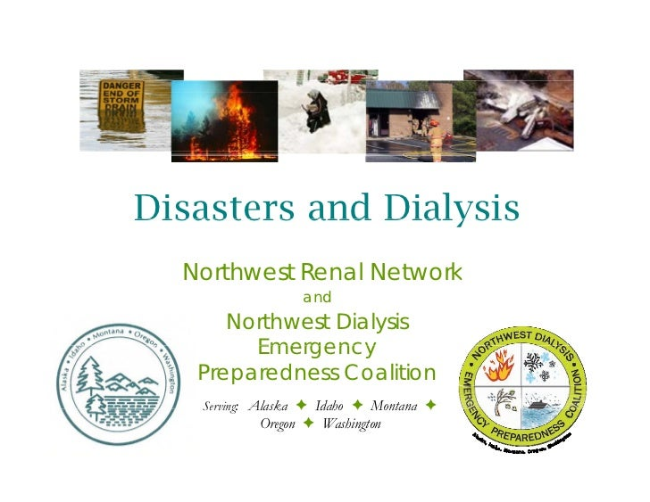 Disasters and Dialysis  Northwest Renal Network                 and      Northwest Dialysis        Emergency   Preparednes...