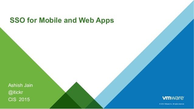 © 2014 VMware Inc. All rights reserved. SSO for Mobile and Web Apps Ashish Jain @itickr CIS 2015