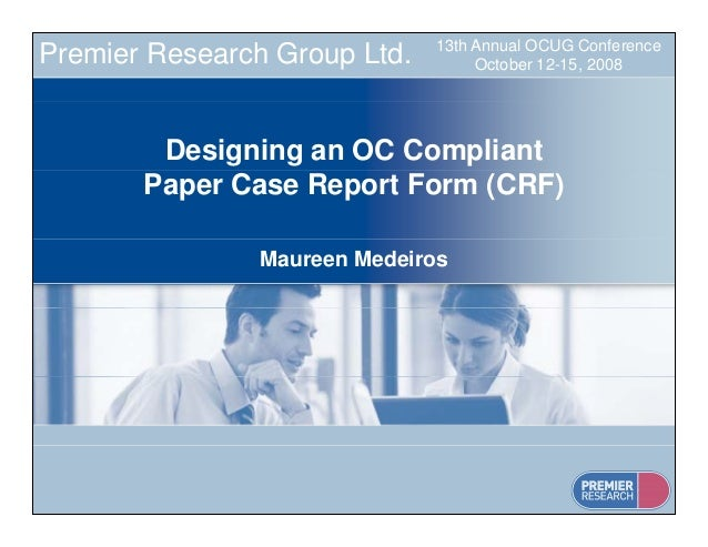 13th Annual OCUG Conference October 12-15, 2008Premier Research Group Ltd. Designing an OC Compliant Paper Case Report For...