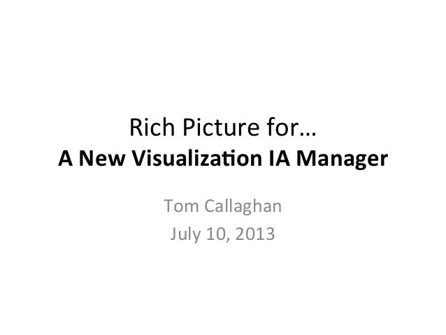 Rich	   Picture	   for…	   	    A	   New	   Visualiza-on	   IA	   Manager	    Tom	   Callaghan	    July	   10,	   2013