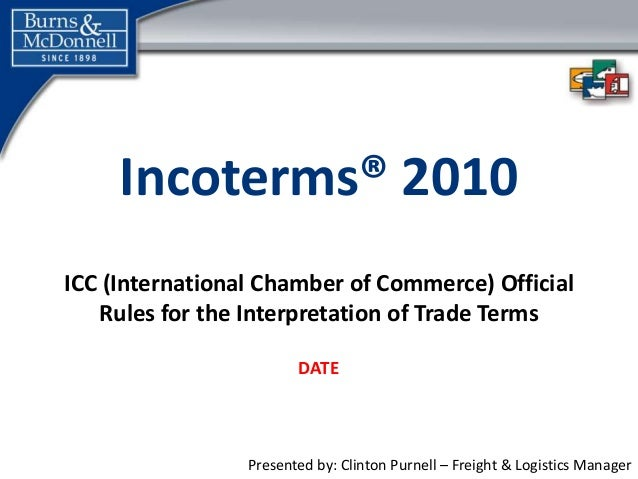 Presented by: Clinton Purnell – Freight & Logistics Manager Incoterms® 2010 ICC (International Chamber of Commerce) Offici...