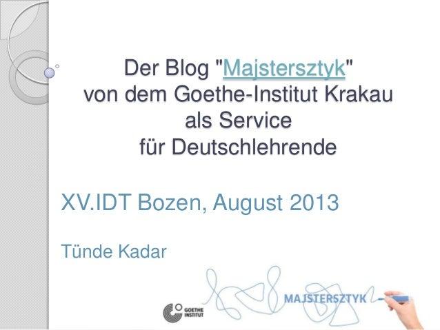 """Der Blog """"Majstersztyk"""" von dem Goethe-Institut Krakau als Service für Deutschlehrende XV.IDT Bozen, August 2013 Tünde Kad..."""