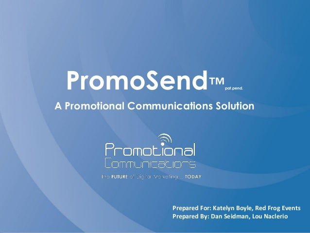 PromoSend™pat.pend. A Promotional Communications Solution Prepared For: Katelyn Boyle, Red Frog Events Prepared By: Dan Se...