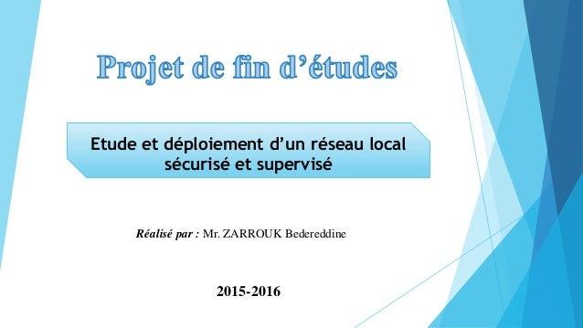 Etude et déploiement d'un réseau local sécurisé et supervisé Réalisé par : Mr. ZARROUK Bedereddine 2015-2016