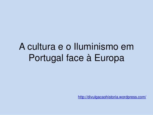 A cultura e o Iluminismo em Portugal face à Europa  http://divulgacaohistoria.wordpress.com/