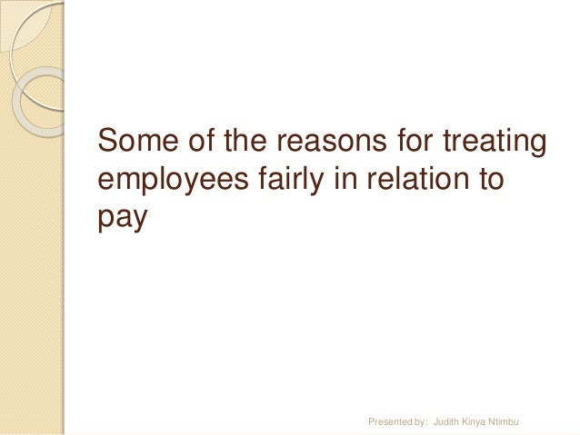 the reasons for treating employees fairly in relation to pay October 31, 2013 the big benefits of treating employees well you probably pay a lot of attention to your customers they're the reason you're in business, so you want them to be happy.