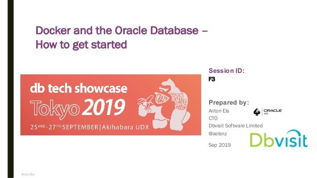 Anton Els Session ID: Prepared by: F3 Docker and the Oracle Database – How to get started Sep 2019 Anton Els CTO Dbvisit S...