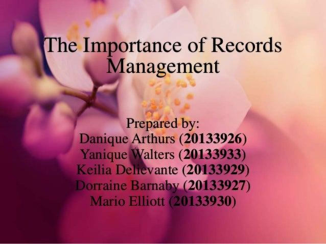 The Importance of Records Management Prepared by: Danique Arthurs (20133926) Yanique Walters (20133933) Keilia Delievante ...