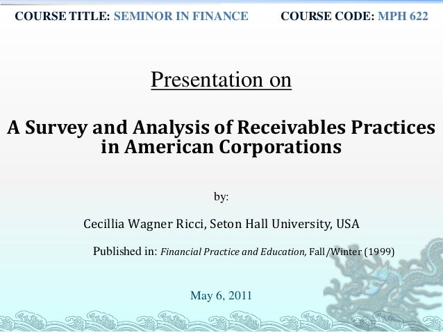 COURSE TITLE: SEMINOR IN FINANCE COURSE CODE: MPH 622 Presentation on A Survey and Analysis of Receivables Practices in Am...