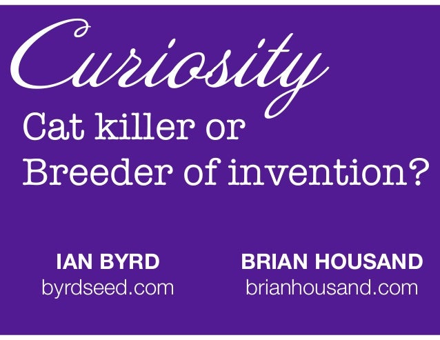 Cat killer or Breeder of invention? Curiosity IAN BYRD byrdseed.com BRIAN HOUSAND brianhousand.com