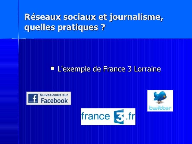 Réseaux sociaux et journalisme,  quelles pratiques ? <ul><li>L'exemple de France 3 Lorraine </li></ul>