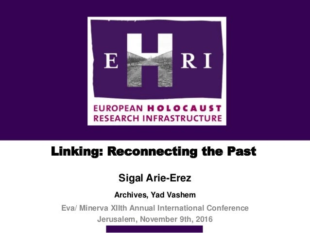 Linking: Reconnecting the Past Sigal Arie-Erez Archives, Yad Vashem Eva/ Minerva XIIth Annual International Conference Jer...