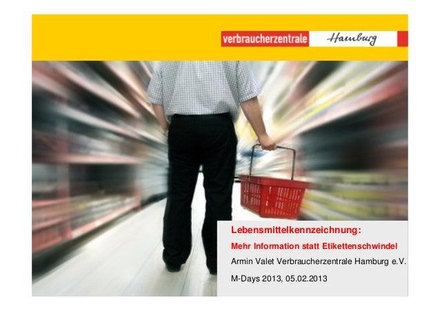 Lebensmittelkennzeichnung:Mehr Information statt EtikettenschwindelArmin Valet Verbraucherzentrale Hamburg e.V.M-Days 2013...