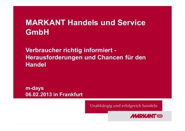 MARKANT Handels und ServiceGmbHVerbraucher richtig informiert -Herausforderungen und Chancen für denHandelm-days06.02.2013...