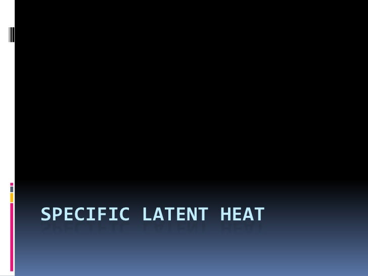 SPECIFIC LATENT HEAT <br />