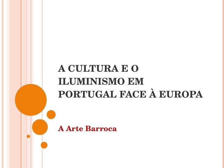 A CULTURA E O ILUMINISMO EM PORTUGAL FACE À EUROPA A Arte Barroca