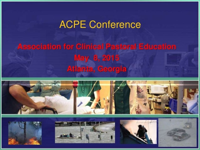 ACPE Conference Association for Clinical Pastoral Education May 8, 2015 Atlanta, Georgia