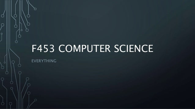 F453 COMPUTER SCIENCE EVERYTHING