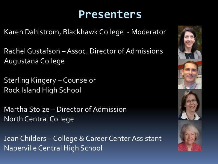 PresentersKaren Dahlstrom, Blackhawk College - ModeratorRachel Gustafson – Assoc. Director of AdmissionsAugustana CollegeS...