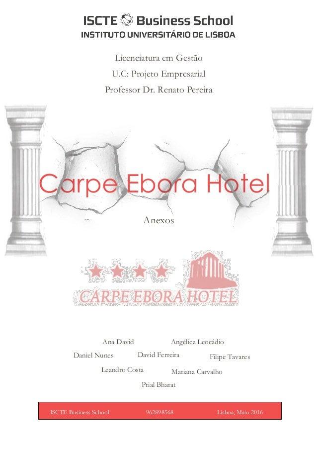 Carpe Ebora Hotel Anexos ISCTE Business School 962898568 Lisboa, Maio 2016 Licenciatura em Gestão U.C: Projeto Empresarial...