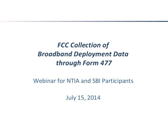 FCC Collection of Broadband Deployment Data through Form 477 Webinar for NTIA and SBI Participants July 15, 2014
