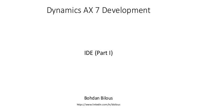 Dynamics AX 7 Development IDE (Part I) Bohdan Bilous https://www.linkedin.com/in/bbilous