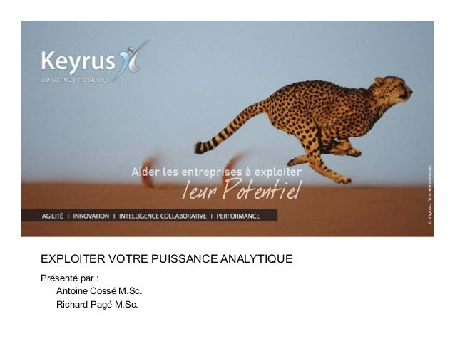 © Keyrus – Tous droits réservés  EXPLOITER VOTRE PUISSANCE ANALYTIQUE  Présenté par :  Antoine Cossé M.Sc.  Richard Pagé M...