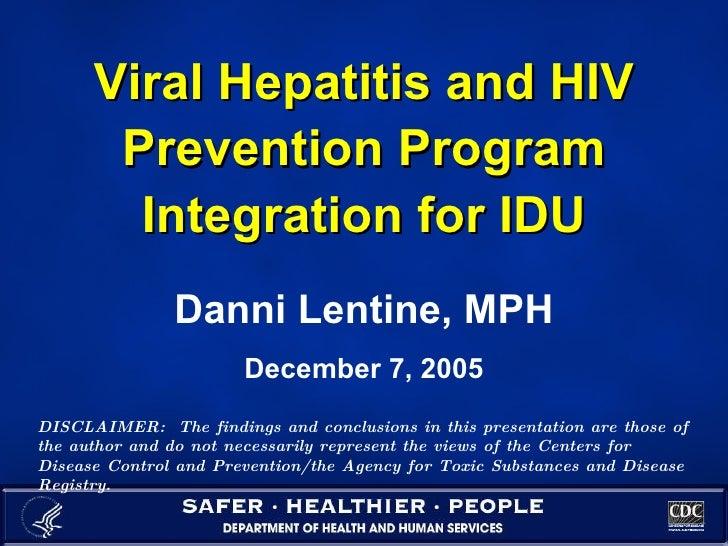 Viral Hepatitis and HIV Prevention Program Integration for IDU Danni Lentine, MPH December 7, 2005 DISCLAIMER:  The findin...