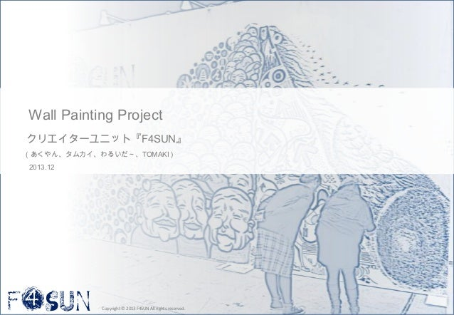 Wall Painting Project クリエイターユニット『F4SUN』 (あくやん、タムカイ、わるいだ~、TOMAKI) 2013.12  Copyright © 2013 F4SUN All rights reserved.  1
