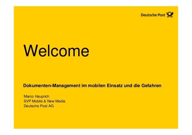 WelcomeDokumenten-Management im mobilen Einsatz und die GefahrenMarco HauprichSVP Mobile & New MediaDeutsche Post AG