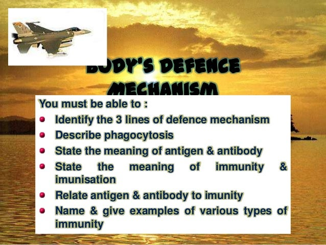 Body's Defence Mechanism  You must be able to : Identify the 3 lines of defence mechanism Describe phagocytosis State the ...