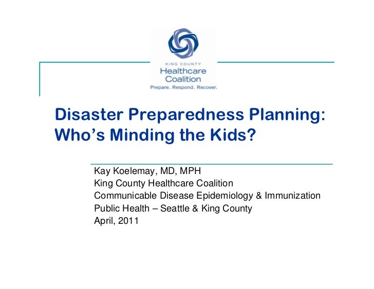Disaster Preparedness Planning:Who's Minding the Kids?    Kay Koelemay, MD, MPH    King County Healthcare Coalition    Co ...