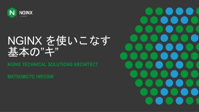"""NGINX を使いこなす 基本の""""キ"""" NGINX TECHNICAL SOLUTIONS ARCHITECT MATSUMOTO HIROSHI"""