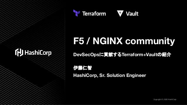 F5 / NGINX community DevSecOpsに貢献するTerraform+Vaultの紹介 伊藤仁智 HashiCorp, Sr. Solution Engineer Copyright © 2020 HashiCorp