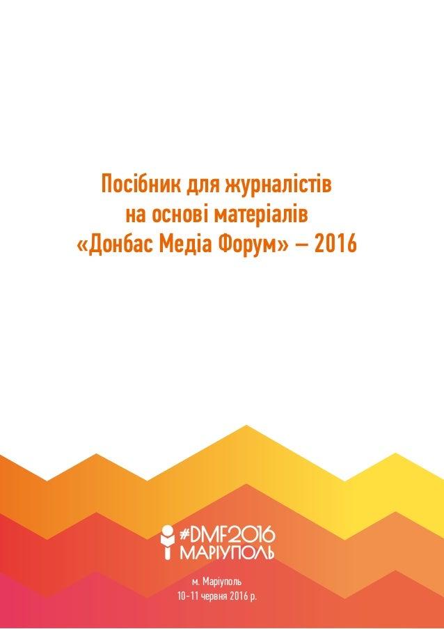 1 Посібник для журналістів на основі матеріалів «Донбас Медіа Форум» – 2016 м. Маріуполь 10-11 червня 2016 р.