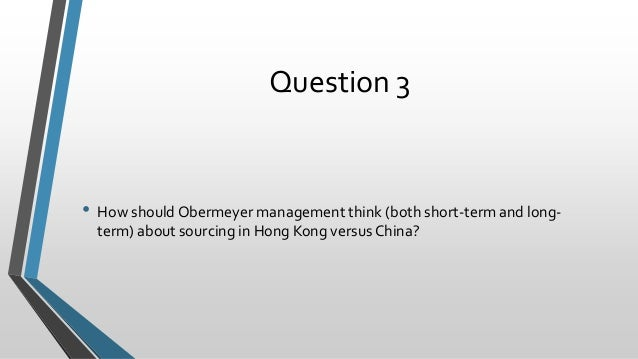 how should obermeyer management think both short term and long term about sourcing in hong kong vers Therefore, based on these characteristics the short-term production of the products should be assigned to hong kong and the long term should be assigned to china the complexity and the risk in product designing should also be considered to determine which designs to produce in china and which designs to produce in hong kong since the costs of.