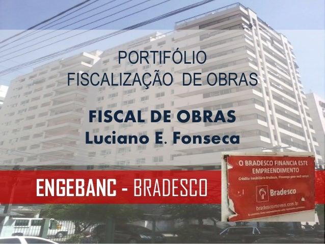 ENGEBANC - BRADESCO PORTIFÓLIO FISCALIZAÇÃO DE OBRAS FISCAL DE OBRAS Luciano E. Fonseca