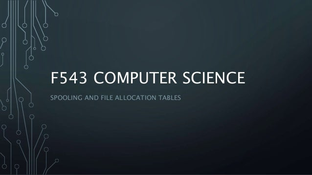 F543 COMPUTER SCIENCE SPOOLING AND FILE ALLOCATION TABLES