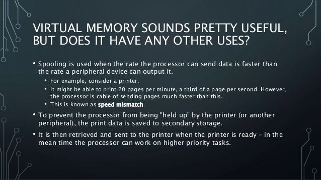 VIRTUAL MEMORY SOUNDS PRETTY USEFUL, BUT DOES IT HAVE ANY OTHER USES? • Spooling is used when the rate the processor can s...