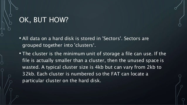 OK, BUT HOW? • All data on a hard disk is stored in 'Sectors'. Sectors are grouped together into 'clusters'. • The cluster...