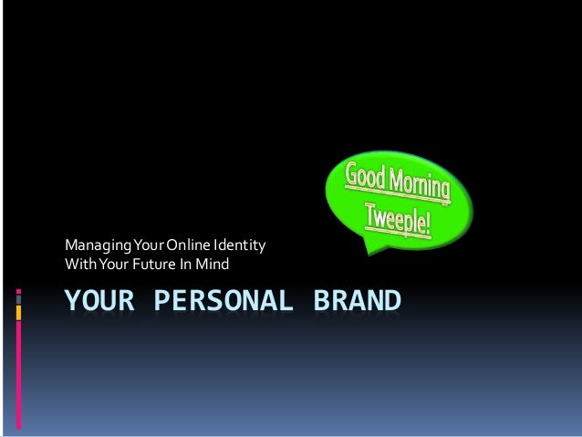 YOUR PERSONAL BRAND ManagingYour Online Identity WithYour Future In Mind