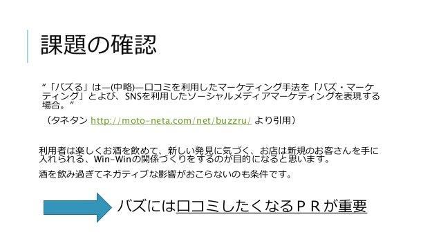 """課題の確認 """"「バズる」は―(中略)―口コミを利用したマーケティング手法を「バズ・マーケ ティング」とよび、SNSを利用したソーシャルメディアマーケティングを表現する 場合。"""" (タネタン http://moto-neta.com/net/bu..."""
