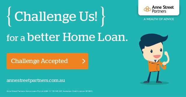 for a better Home Loan. Challenge Us! annestreetpartners.com.au Challenge Accepted Anne Street Partners Home Loans Pty Ltd...